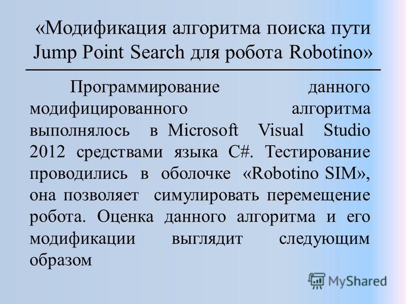 «Модификация алгоритма поиска пути Jump Point Search для робота Robotino» Программирование данного модифицированного алгоритма выполнялось в Microsoft Visual Studio 2012 средствами языка C#. Тестирование проводились в оболочке «Robotino SIM», она поз