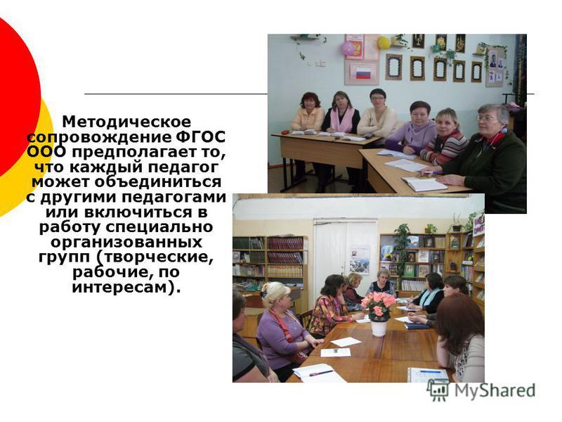Методическое сопровождение ФГОС ООО предполагает то, что каждый педагог может объединиться с другими педагогами или включиться в работу специально организованных групп (творческие, рабочие, по интересам).
