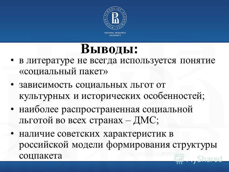 Выводы: в литературе не всегда используется понятие «социальный пакет» зависимость социальных льгот от культурных и исторических особенностей; наиболее распространенная социальной льготой во всех странах – ДМС; наличие советских характеристик в росси