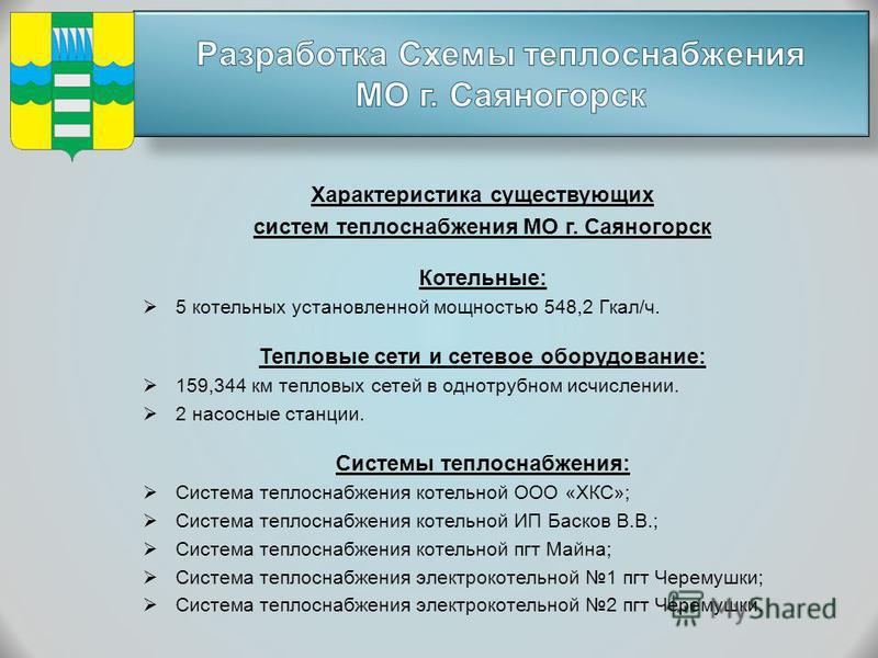 Характеристика существующих систем теплоснабжения МО г. Саяногорск Котельные: 5 котельных установленной мощностью 548,2 Гкал/ч. Тепловые сети и сетевое оборудование: 159,344 км тепловых сетей в однотрубном исчислении. 2 насосные станции. Системы тепл
