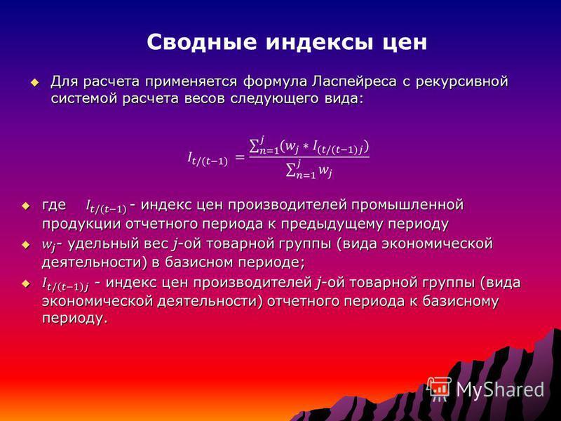 Для расчета применяется формула Ласпейреса с рекурсивной системой расчета весов следующего вида: Для расчета применяется формула Ласпейреса с рекурсивной системой расчета весов следующего вида: Сводные индексы цен