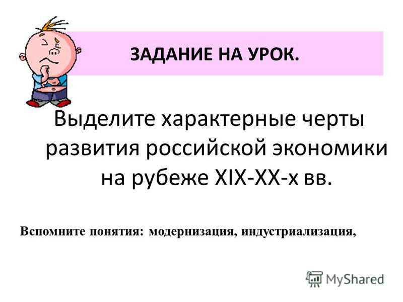 ЗАДАНИЕ НА УРОК. Выделите характерные черты развития российской экономики на рубеже XIX-XX-х вв. Вспомните понятия: модернизация, индустриализация,