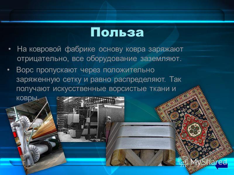 Польза На ковровой фабрике основу ковра заряжают отрицательно, все оборудование заземляют. Ворс пропускают через положительно заряженную сетку и равно распределяют. Так получают искусственные ворсистые ткани и ковры.