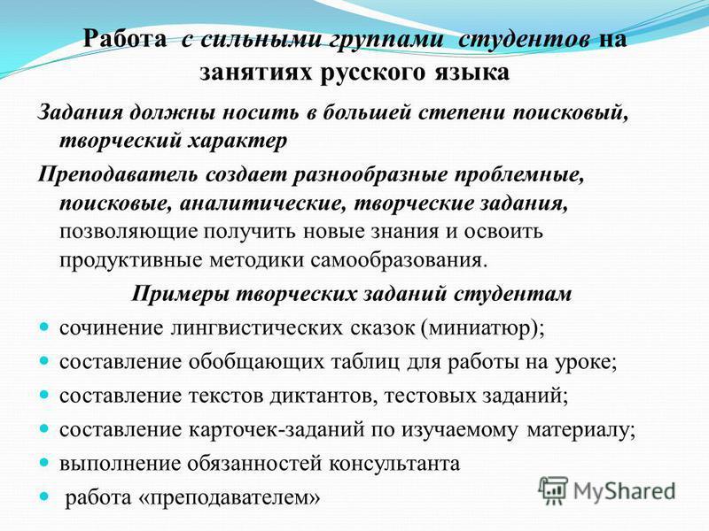 Работа с сильными группами студентов на занятиях русского языка Задания должны носить в большей степени поисковый, творческий характер Преподаватель создает разнообразные проблемные, поисковые, аналитические, творческие задания, позволяющие получить