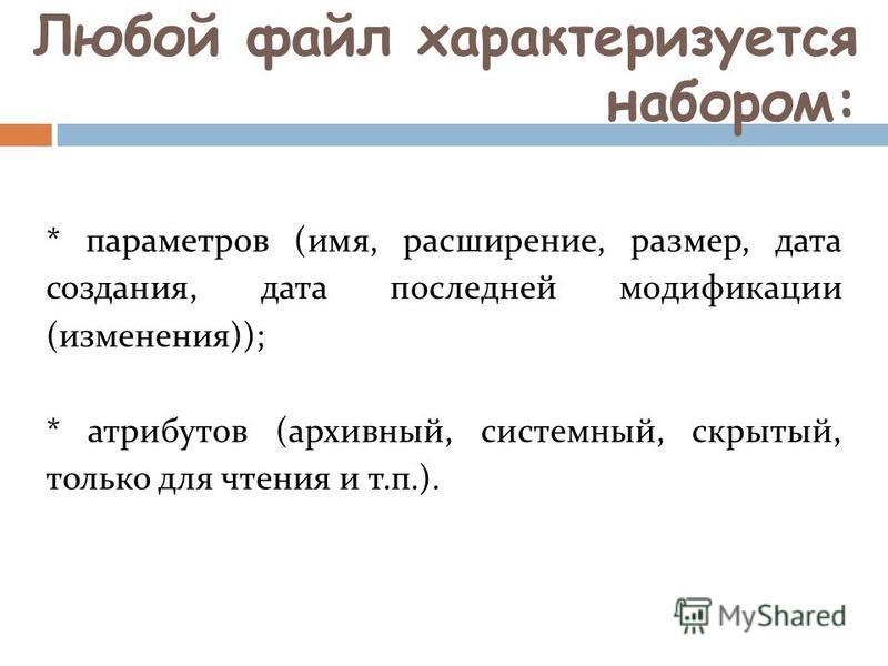 Любой файл характеризуется набором: * параметров (имя, расширение, размер, дата создания, дата последней модификации (изменения)); * атрибутов (архивный, системный, скрытый, только для чтения и т.п.).