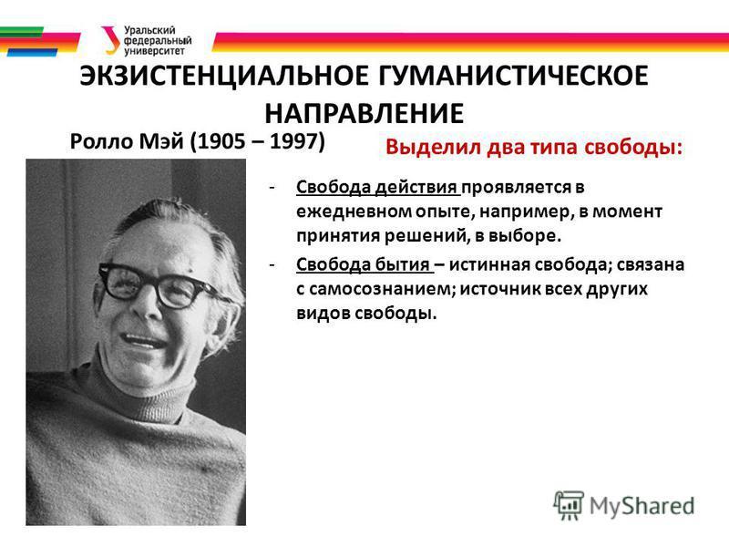 ЭКЗИСТЕНЦИАЛЬНОЕ ГУМАНИСТИЧЕСКОЕ НАПРАВЛЕНИЕ Ролло Мэй (1905 – 1997) Выделил два типа свободы: -Свобода действия проявляется в ежедневном опыте, например, в момент принятия решений, в выборе. -Свобода бытия – истинная свобода; связана с самосознанием