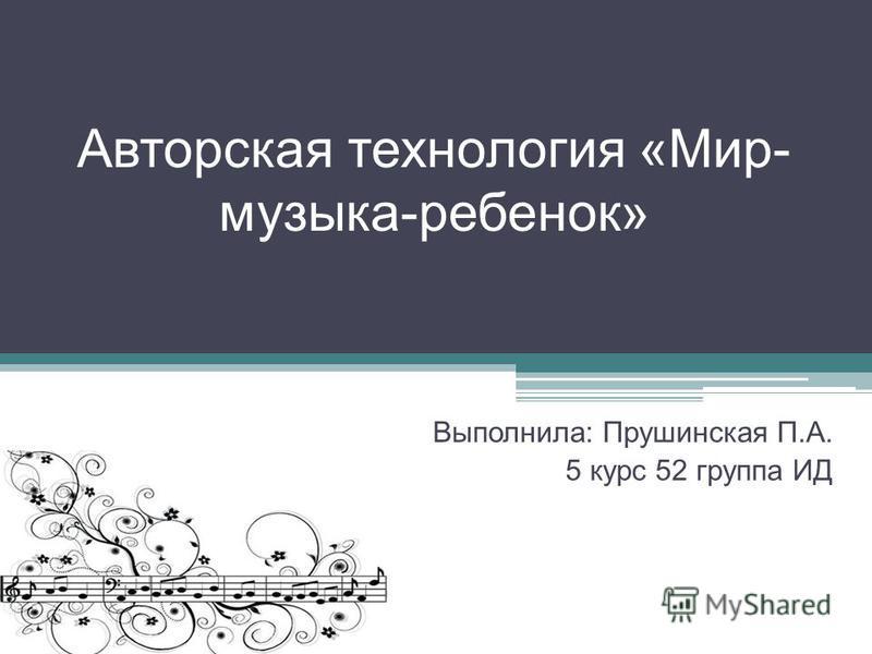 Авторская технология «Мир- музыка-ребенок» Выполнила: Прушинская П.А. 5 курс 52 группа ИД