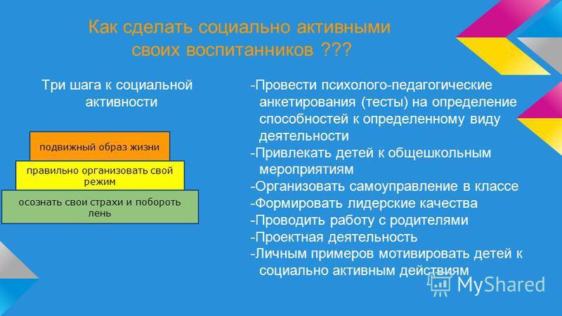 Как сделать социально активными своих воспитанников ??? Три шага к социальной активности -Провести психолого-педагогические анкетирования (тесты) на определение способностей к определенному виду деятельности -Привлекать детей к общешкольным мероприят