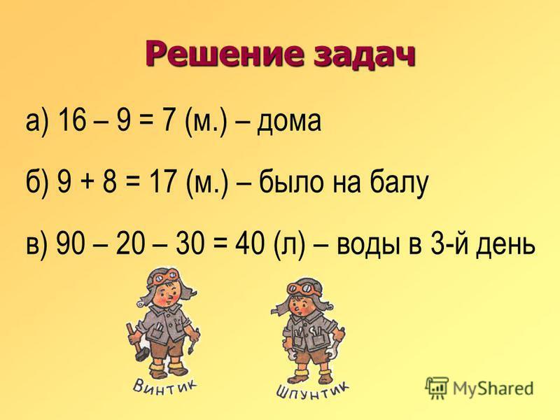 Решение задач а) 16 – 9 = 7 (м.) – дома б) 9 + 8 = 17 (м.) – было на балу в) 90 – 20 – 30 = 40 (л) – воды в 3-й день