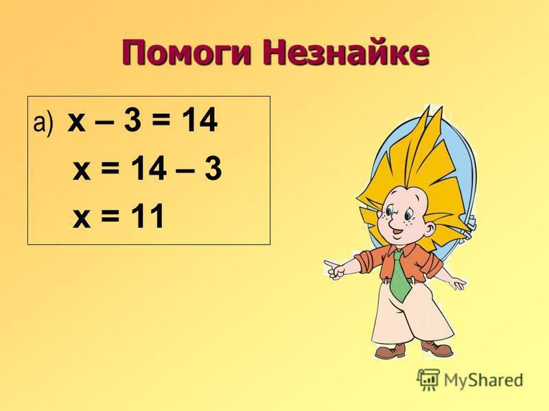 Помоги Незнайке а) х – 3 = 14 х = 14 – 3 х = 11