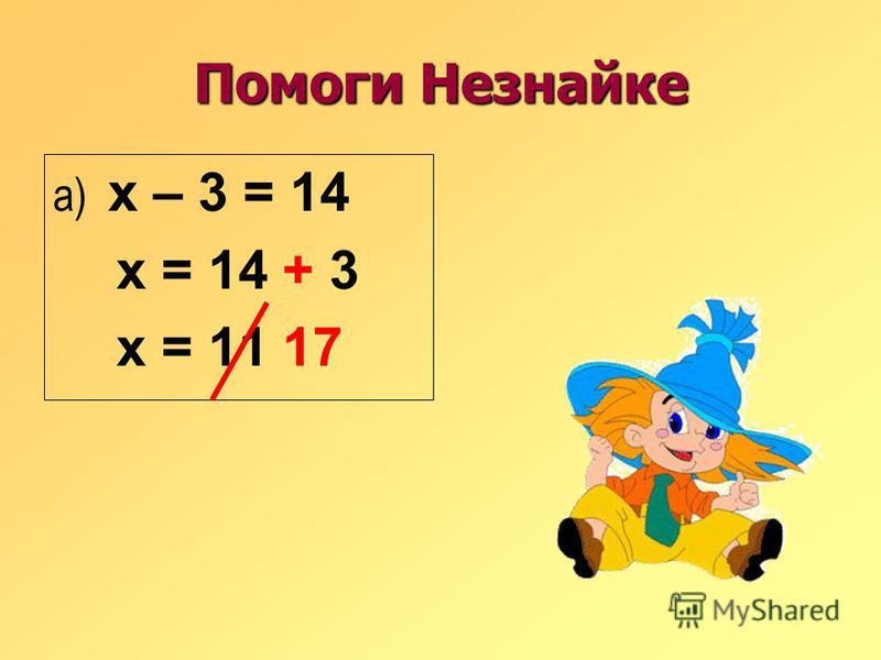 Помоги Незнайке а) х – 3 = 14 х = 14 + 3 х = 11 17