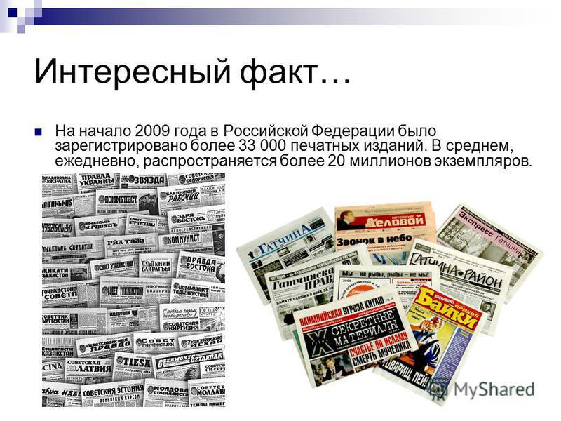 Интересный факт… На начало 2009 года в Российской Федерации было зарегистрировано более 33 000 печатных изданий. В среднем, ежедневно, распространяется более 20 миллионов экземпляров.