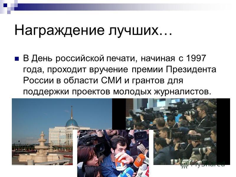 Награждение лучших… В День российской печати, начиная с 1997 года, проходит вручение премии Президента России в области СМИ и грантов для поддержки проектов молодых журналистов.