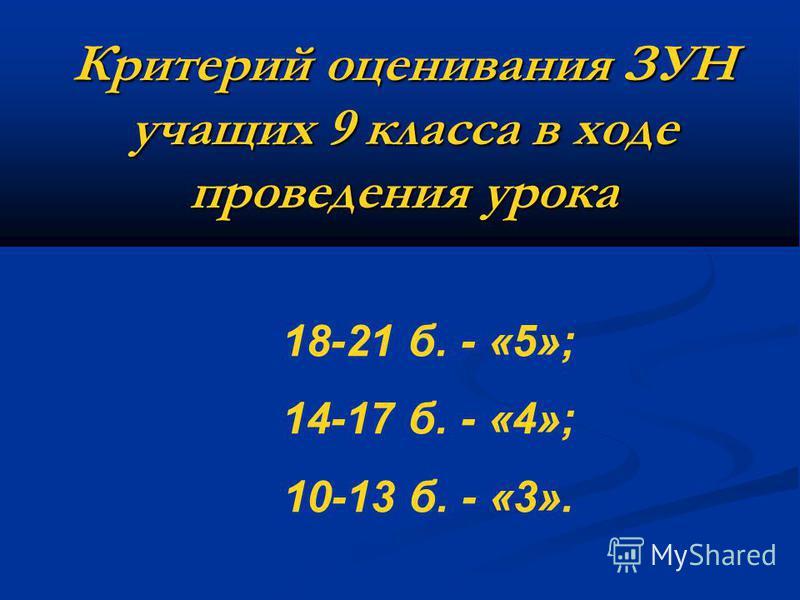 Критерий оценивания ЗУН учащих 9 класса в ходе проведения урока 18-21 б. - «5»; 14-17 б. - «4»; 10-13 б. - «3».