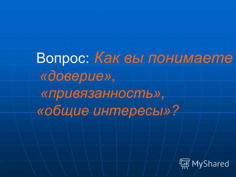Вопрос: Как вы понимаете «доверие», «привязанность», «общие интересы»?