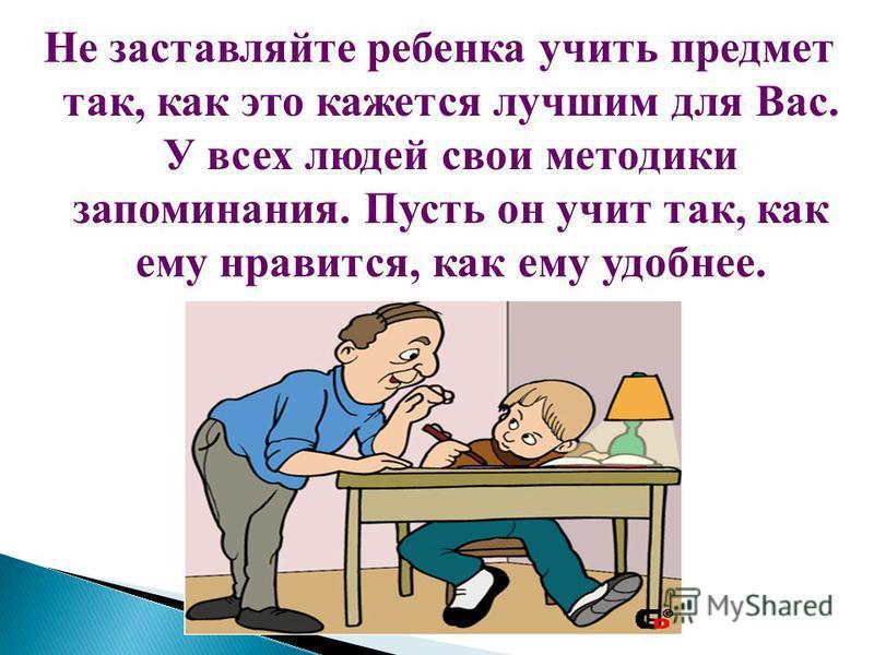 Не заставляйте ребенка учить предмет так, как это кажется лучшим для Вас. У всех людей свои методики запоминания. Пусть он учит так, как ему нравится, как ему удобнее.