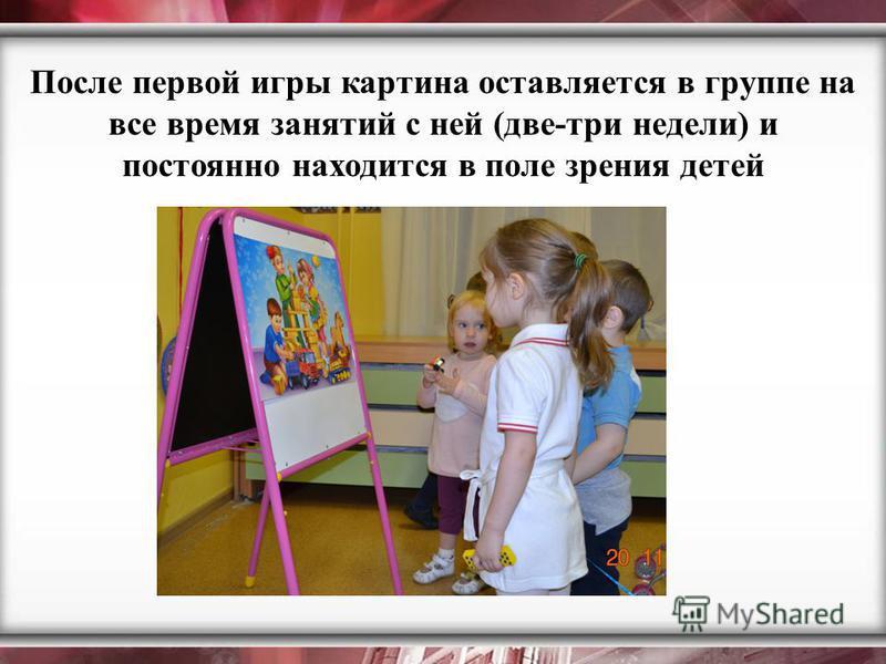 После первой игры картина оставляется в группе на все время занятий с ней (две-три недели) и постоянно находится в поле зрения детей