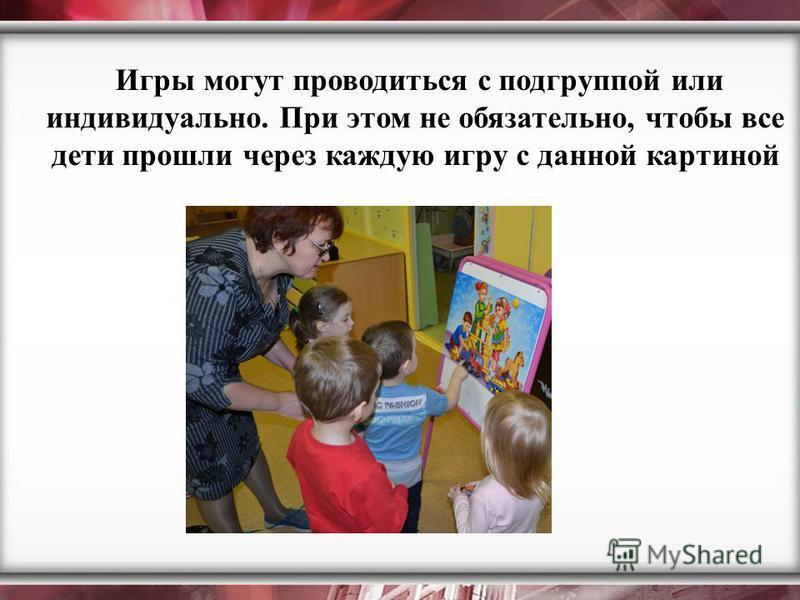 Игры могут проводиться с подгруппой или индивидуально. При этом не обязательно, чтобы все дети прошли через каждую игру с данной картиной