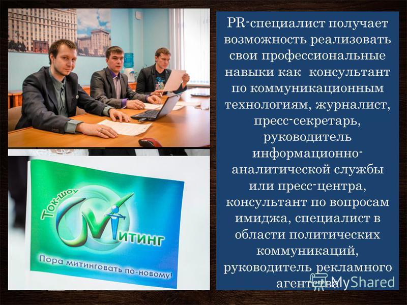 PR-специалист получает возможность реализовать свои профессиональные навыки как консультант по коммуникационным технологиям, журналист, пресс-секретарь, руководитель информационно- аналитической службы или пресс-центра, консультант по вопросам имиджа