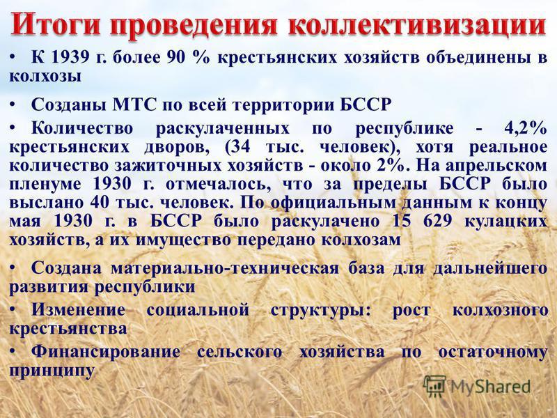 К 1939 г. более 90 % крестьянских хозяйств объединены в колхозы Созданы МТС по всей территории БССР Количество раскулаченных по республике - 4,2% крестьянских дворов, (34 тыс. человек), хотя реальное количество зажиточных хозяйств - около 2%. На апре