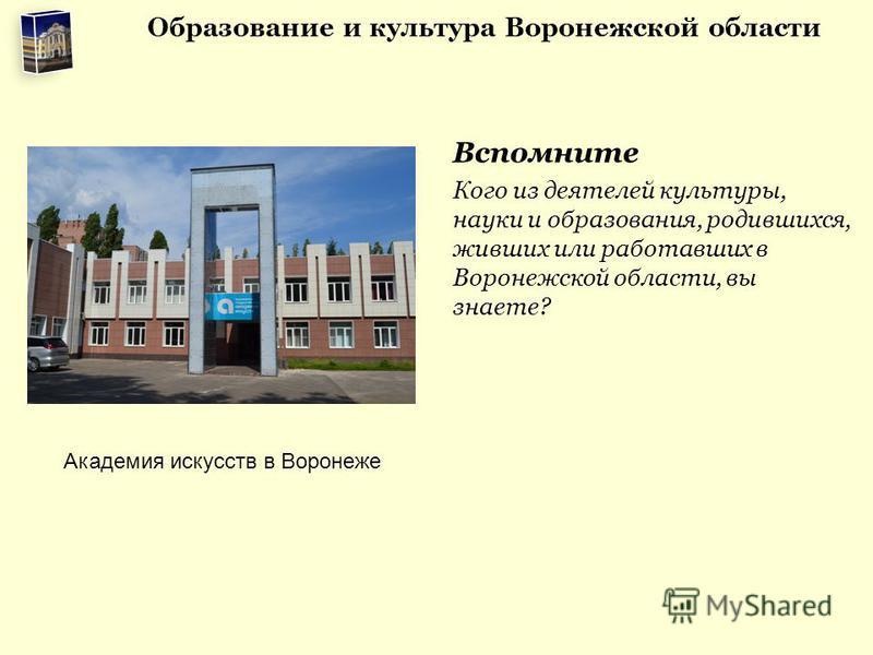 Вспомните Кого из деятелей культуры, науки и образования, родившихся, живших или работавших в Воронежской области, вы знаете? Академия искусств в Воронеже