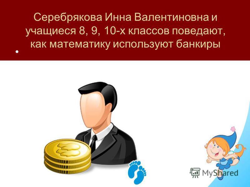 Серебрякова Инна Валентиновна и учащиеся 8, 9, 10-х классов поведают, как математику используют банкиры