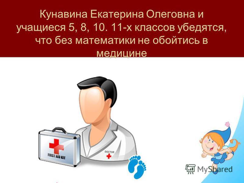 Кунавина Екатерина Олеговна и учащиеся 5, 8, 10. 11-х классов убедятся, что без математики не обойтись в медицине