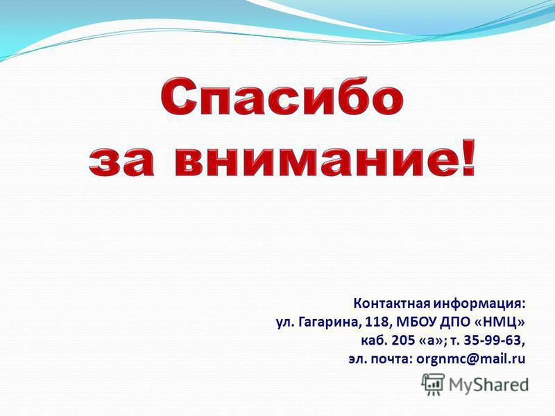 Контактная информация: ул. Гагарина, 118, МБОУ ДПО «НМЦ» каб. 205 «а»; т. 35-99-63, эл. почта: orgnmc@mail.ru