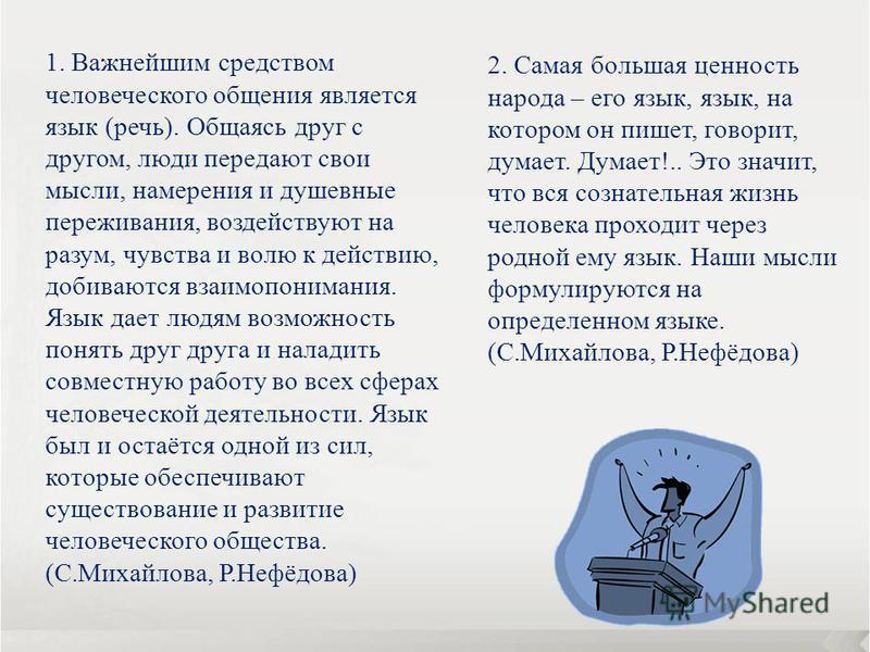 2. Самая большая ценность народа – его язык, язык, на котором он пишет, говорит, думает. Думает!.. Это значит, что вся сознательная жизнь человека проходит через родной ему язык. Наши мысли формулируются на определенном языке. (С.Михайлова, Р.Нефёдов