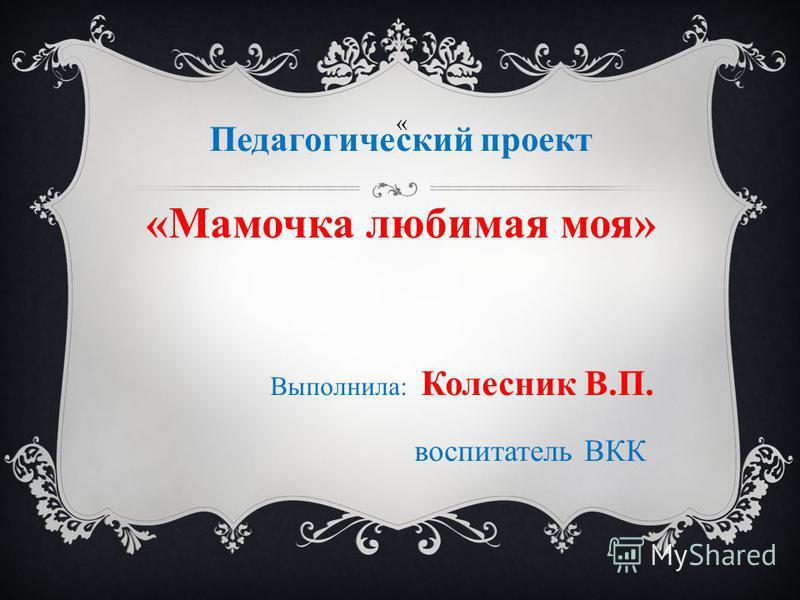 » Педагогический проект «Мамочка любимая моя» Выполнила: Колесник В.П. воспитатель ВКК