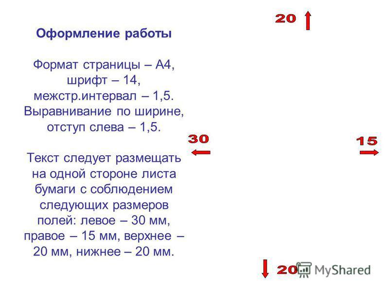 Оформление работы Формат страницы – А4, шрифт – 14, меж стр.интервал – 1,5. Выравнивание по ширине, отступ слева – 1,5. Текст следует размещать на одной стороне листа бумаги с соблюдением следующих размеров полей: левое – 30 мм, правое – 15 мм, верхн