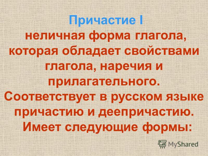 Причастие I неличная форма глагола, которая обладает свойствами глагола, наречия и прилагательного. Соответствует в русском языке причастию и деепричастию. Имеет следующие формы: