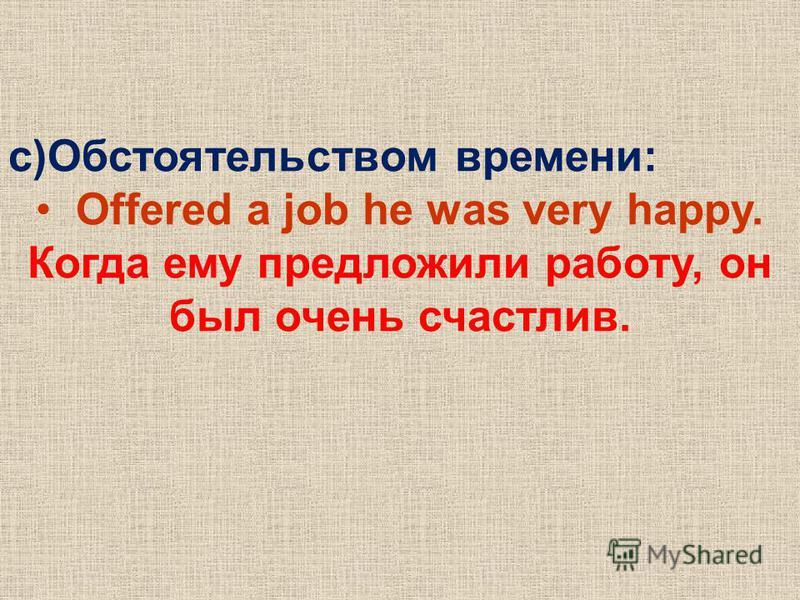 c)Обстоятельством времени: Offered a job he was very happy. Когда ему предложили работу, он был очень счастлив.