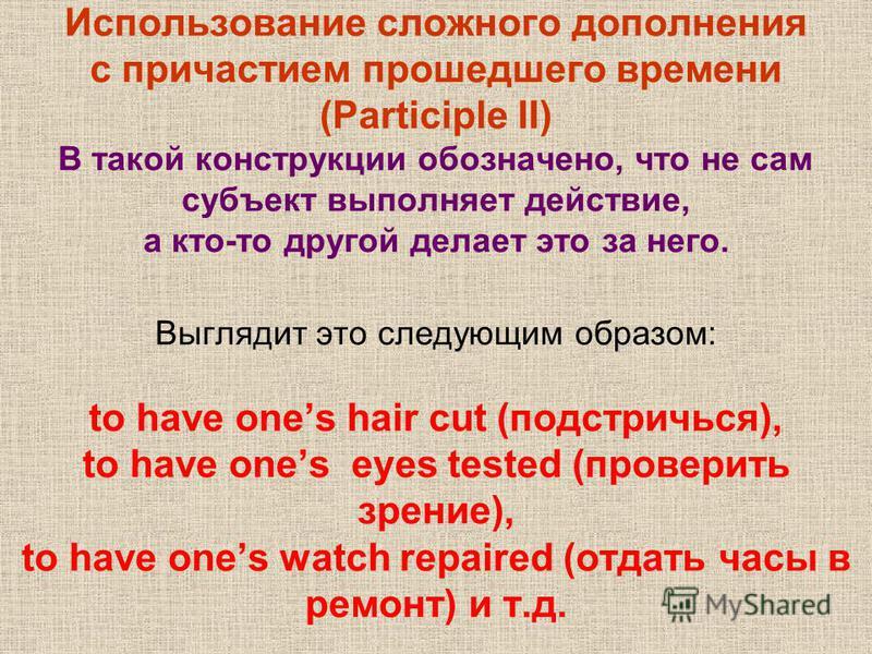 Использование сложного дополнения с причастием прошедшего времени (Participle II) В такой конструкции обозначено, что не сам субъект выполняет действие, а кто-то другой делает это за него. Выглядит это следующим образом: to have ones hair cut (подстр