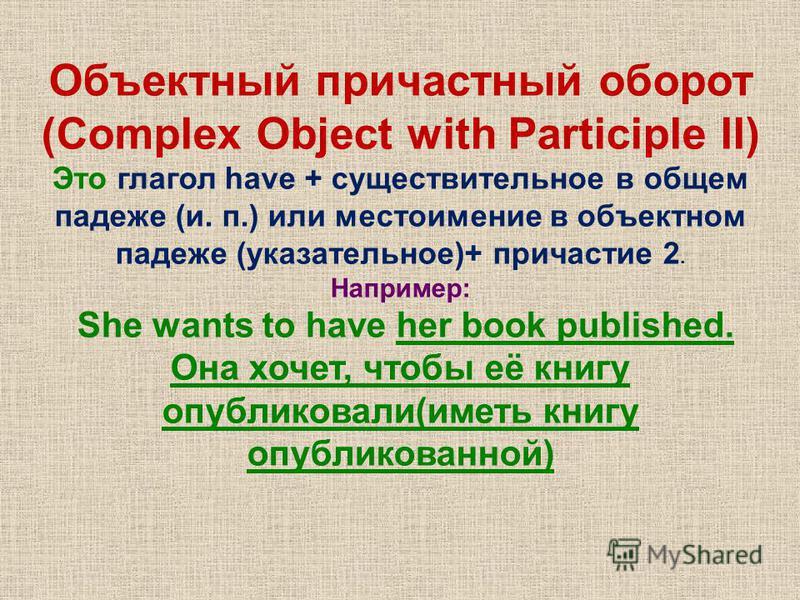 Объектюный причастюный оборот (Complex Object with Participle II) Это глагол have + существительное в общем падеже (и. п.) или местоимение в объектном падеже (указательное)+ причастие 2. Например: She wants to have her book published. Она хочет, чтоб