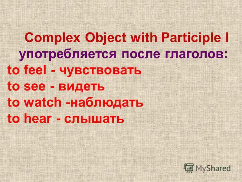 Complex Object with Participle I употребляется после глаголов: to feel - чувствовать to see - видеть to watch -наблюдать to hear - слышать