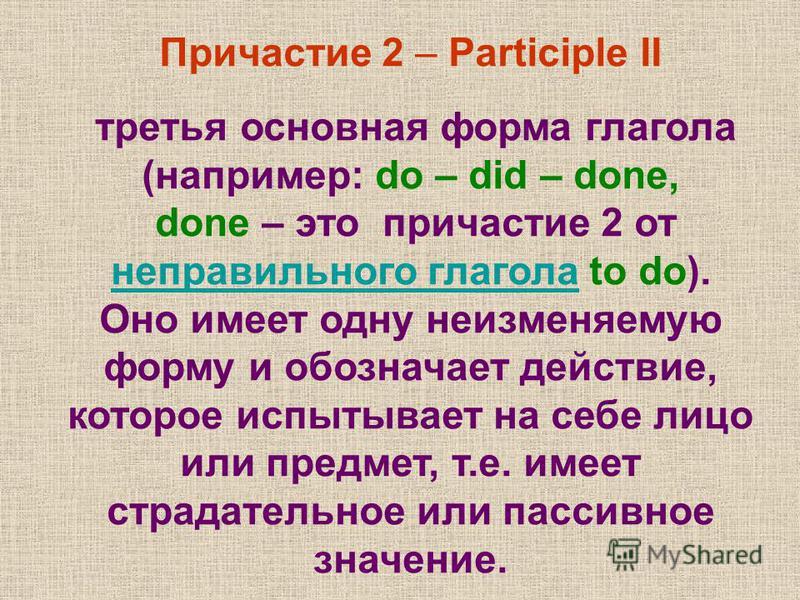 Причастие 2 – Participle II третья основная форма глагола (например: do – did – done, done – это причастие 2 от неправильного глагола to do). неправильного глагола Оно имеет одну неизменяемую форму и обозначает действие, которое испытывает на себе ли