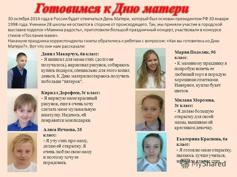 30 октября 2014 года в России будет отмечаться День Матери, который был основан президентом РФ 30 января 1998 года. Ученики 28 школы не остаются в стороне от происходящего. Так, мы приняли участие в городской выставке поделок «Мамина радость», пригот