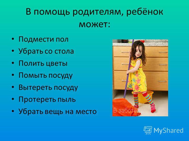 В помощь родителям, ребёнок может: Подмести пол Убрать со стола Полить цветы Помыть посуду Вытереть посуду Протереть пыль Убрать вещь на место