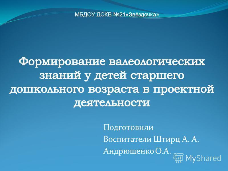 Подготовили Воспитатели Штирц А. А. Андрющенко О.А. МБДОУ ДСКВ 21«Звёздочка»