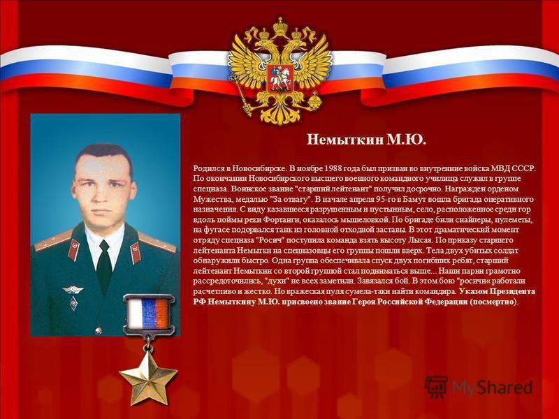 Немыткин М.Ю. Родился в Новосибирске. В ноябре 1988 года был призван во внутренние войска МВД СССР. По окончании Новосибирского высшего военного командного училища служил в группе спецназа. Воинское звание