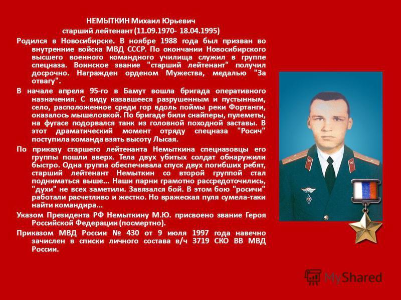 НЕМЫТКИН Михаил Юрьевич старший лейтенант (11.09.1970- 18.04.1995) Родился в Новосибирске. В ноябре 1988 года был призван во внутренние войска МВД СССР. По окончании Новосибирского высшего военного командного училища служил в группе спецназа. Воинско