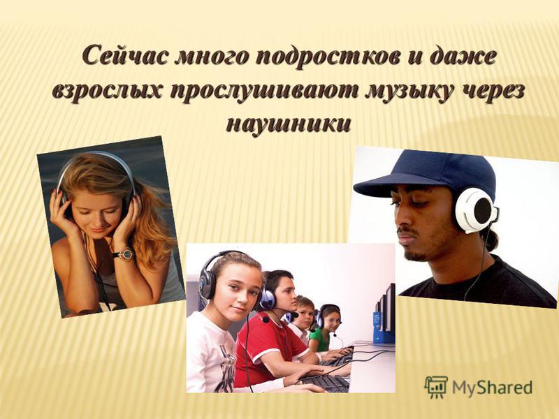 Сейчас много подростков и даже взрослых прослушивают музыку через наушники