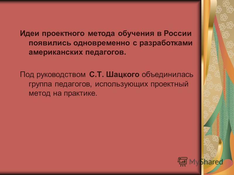 7 Идеи проектного метода обучения в России появились одновременно с разработками американских педагогов. Под руководством С.Т. Шацкого объединилась группа педагогов, использующих проектный метод на практике.