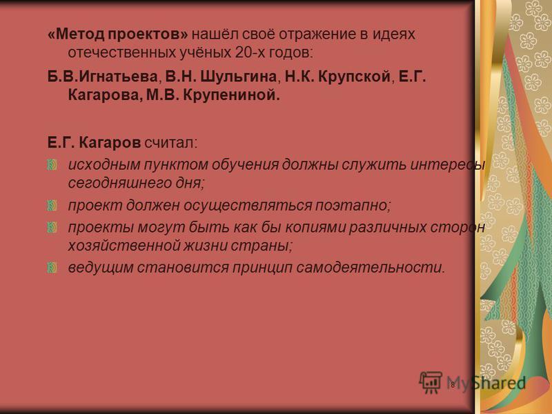 8 «Метод проектов» нашёл своё отражение в идеях отечественных учёных 20-х годов: Б.В.Игнатьева, В.Н. Шульгина, Н.К. Крупской, Е.Г. Кагарова, М.В. Крупениной. Е.Г. Кагаров считал: исходным пунктом обучения должны служить интересы сегодняшнего дня; про
