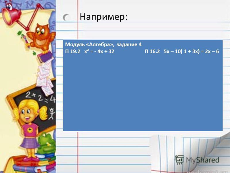 Например: Модуль «Алгебра», задание 4 П 19.2 x² = - 4x + 32 П 16.2 5x – 10( 1 + 3x) = 2x – 6