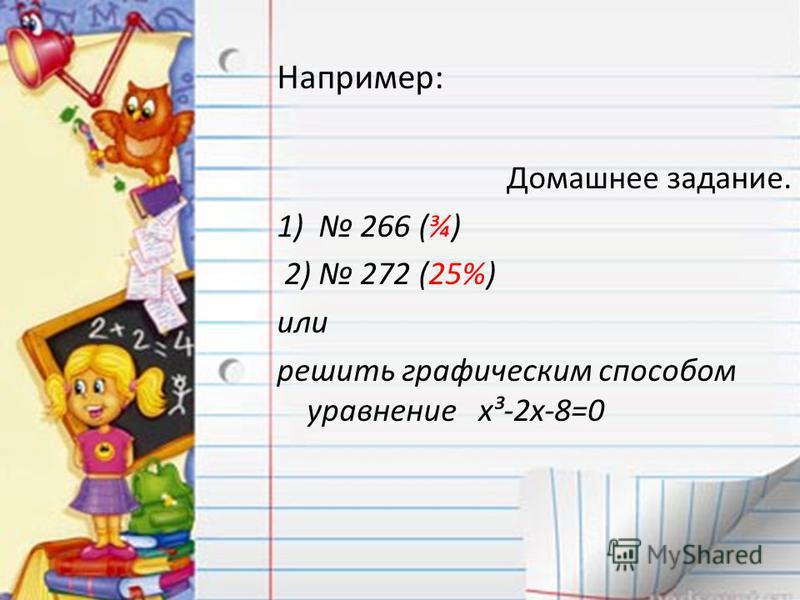 Например: Домашнее задание. 1) 266 (¾) 2) 272 (25%) или решить графическим способом уравнение x³-2x-8=0