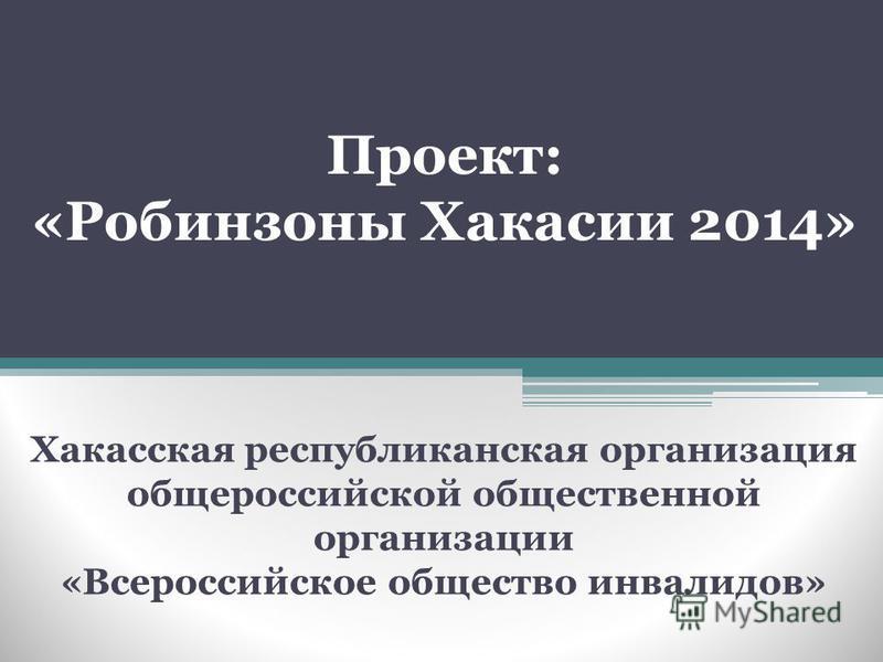 Проект: «Робинзоны Хакасии 2014» Хакасская республиканская организация общероссийской общественной организации «Всероссийское общество инвалидов»