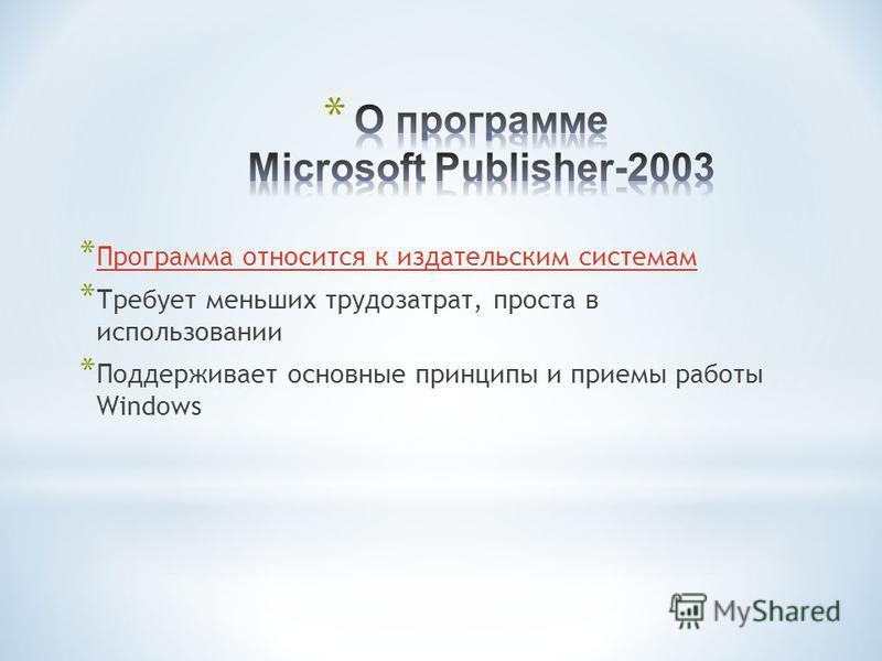 * Программа относится к издательским системам Программа относится к издательским системам * Требует меньших трудозатрат, проста в использовании * Поддерживает основные принципы и приемы работы Windows