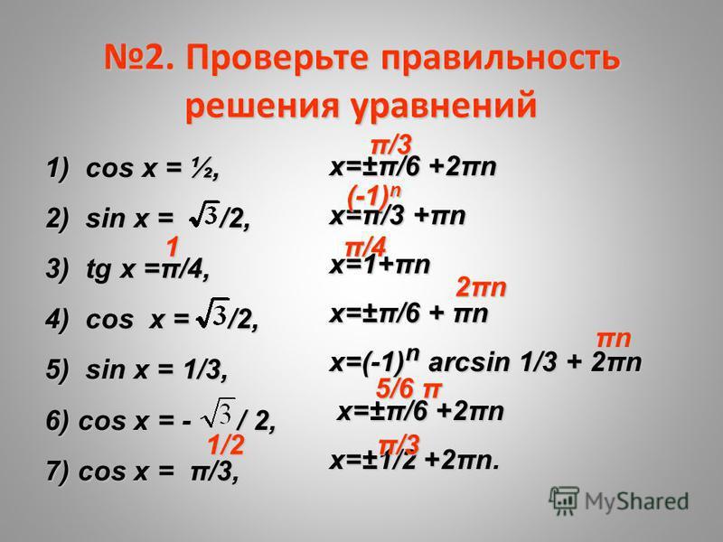 2. Проверьте правильность решения уравнений 1) cos x = ½, 2) sin х = /2, 3) tg x =π/4, 4) cos x = /2, 5) sin x = 1/3, 6) cos x = - / 2, 7) cos x = π/3, х=±π/6 +2πn х=π/3 +πn х=1+πn х=±π/6 + πn х=(-1) n arcsin 1/3 + 2πn х=±π/6 +2πn х=±π/6 +2πn х=±1/2